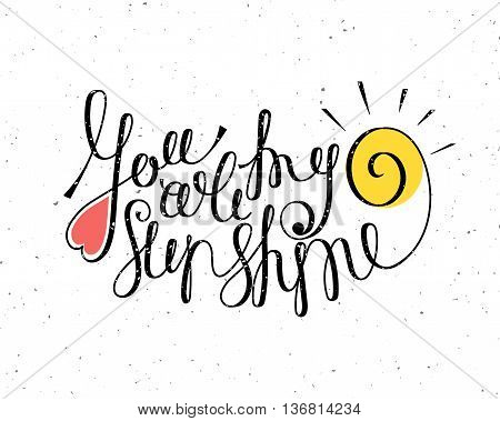 You are my sunshine inspiration quotation. Lettering. Hand drawn calligraphy motivation concept for card, t-shirt, template, banner, postcard, poster design. Grunge style vintage vector illustration.