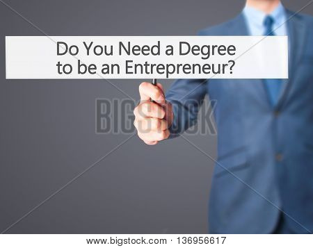 Do You Need A Degree To Be An Entrepreneur ? - Businessman Hand Holding Sign