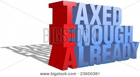 Taxed Enough Already TEA Party protest words as a 3D structure