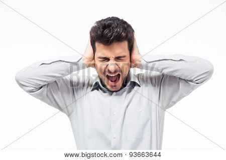Casual man covering his ears and shouting isolated on a white background