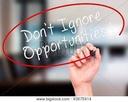 Man Hand writing Don't Ignore Opportunities black marker on visual screen.