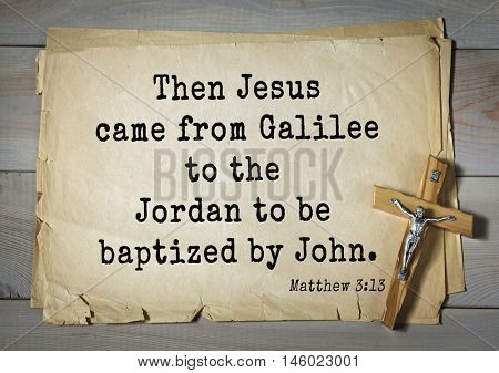 Bible verses from Matthew.Then Jesus came from Galilee to the Jordan to be baptized by John.