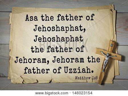 Bible verses from Matthew.Asa the father of Jehoshaphat, Jehoshaphat the father of Jehoram, Jehoram the father of Uzziah.
