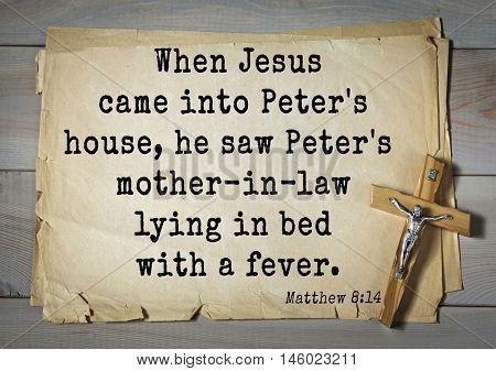 Bible verses from Matthew.When Jesus came into Peter's house, he saw Peter's mother-in-law lying in bed with a fever.