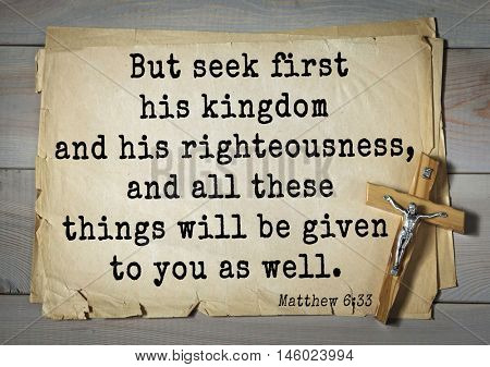 Bible verses from Matthew But seek first his kingdom and his righteousness, and all these things will be given to you as well.