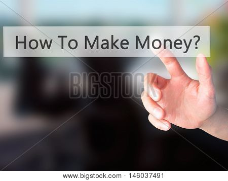 How To Make Money? - Hand Pressing A Button On Blurred Background Concept On Visual Screen.