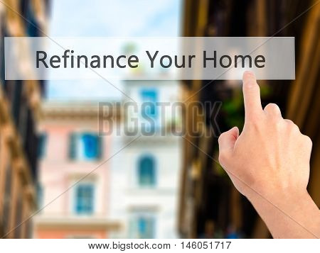 Refinance Your Home  - Hand Pressing A Button On Blurred Background Concept On Visual Screen.