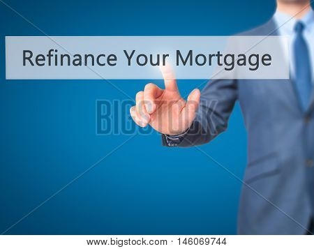Refinance Your Mortgage - Businessman Hand Pressing Button On Touch Screen Interface.