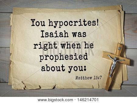 Bible verses from Matthew.You hypocrites! Isaiah was right when he prophesied about you: