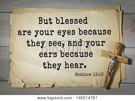 Bible verses from Matthew.But blessed are your eyes because they see, and your ears because they hear.