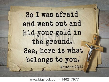 Bible verses from Matthew.So I was afraid and went out and hid your gold in the ground. See, here is what belongs to you.'