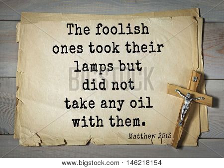 Bible verses from Matthew.The foolish ones took their lamps but did not take any oil with them.