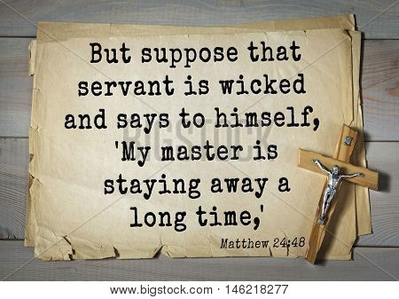 Bible verses from Matthew.But suppose that servant is wicked and says to himself, 'My master is staying away a long time,'