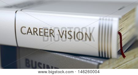 Career Vision - Book Title. Close-up of a Book with the Title on Spine Career Vision. Book in the Pile with the Title on the Spine Career Vision. Blurred Image with Selective focus. 3D Illustration.