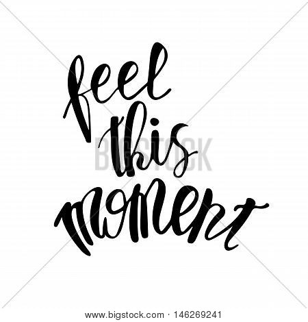 Vector motivational quote lettering feel this moment. Black ink on white isolated background. Decorative print element for your design.