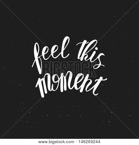 Feel this moment typography poster in black and white. Monochrome painted background. Inspirational quotes.