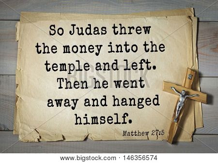 Bible verses from Matthew.So Judas threw the money into the temple and left. Then he went away and hanged himself.