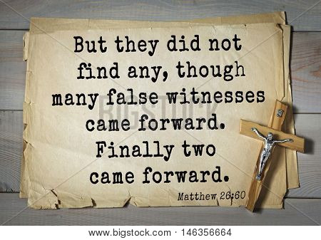 Bible verses from Matthew.But they did not find any, though many false witnesses came forward. Finally two came forward