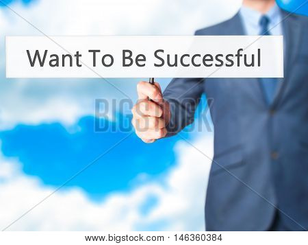 Want To Be Successful - Businessman Hand Holding Sign