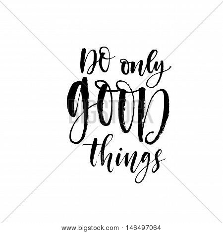 Do only good things phrase. Hand drawn lettering positive quote. Ink illustration. Modern brush calligraphy. Isolated on white background.
