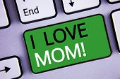 Conceptual Hand Writing Showing I Love Mom Motivational Call. Business Photo Texts Good Feelings For poster