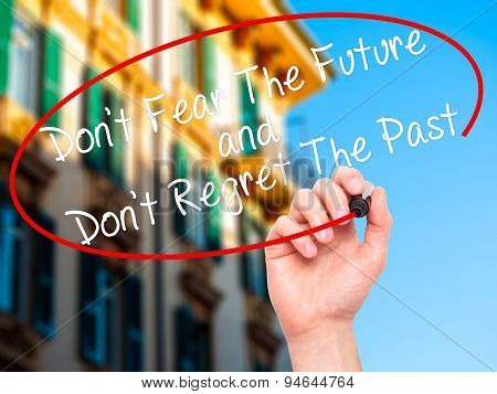Man Hand writing Don't Fear The Future and Don't Regret The Past with black marker on visual screen.