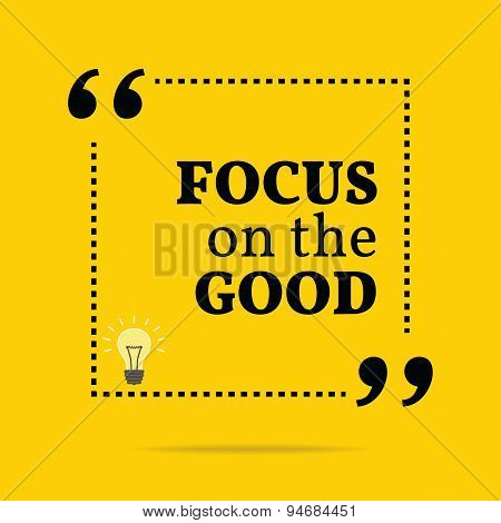 Inspirational Motivational Quote. Focus On The Good.