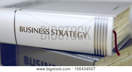 Business - Book Title. Business Strategy. Business Strategy Concept. Book Title. Stack of Business Books. Book Spines with Title - Business Strategy. Closeup View. Toned Image. 3D Rendering.