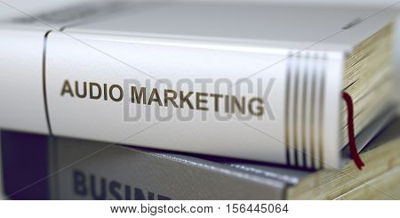 Stack of Business Books. Book Spines with Title - Audio Marketing. Closeup View. Audio Marketing Concept. Book Title. Toned Image with Selective focus. 3D.