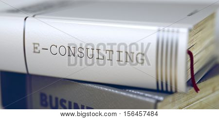 E-consulting - Leather-bound Book in the Stack. Closeup. E-consulting - Book Title on the Spine. Closeup View. Stack of Business Books. E-consulting - Book Title. Toned Image with Selective focus. 3D.