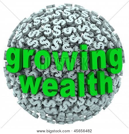 The words Growing Wealth on a ball made of dollar signs or currency to illustrate accumulating riches through income, investment or other ways of earning money