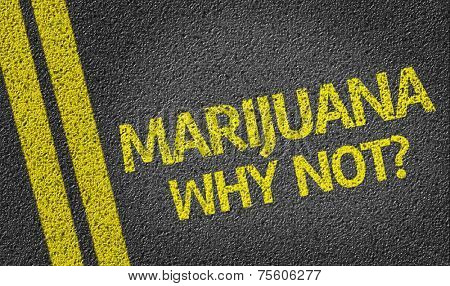 Marijuana, Why Not? written on the road