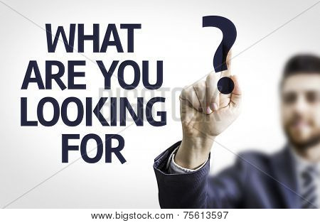 Business man pointing to transparent board with text: What are you Looking For?