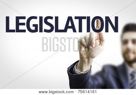 Business man pointing to transparent board with text: Legislation