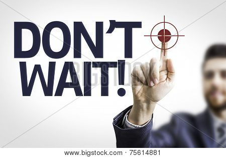 Business man pointing to transparent board with text: Don't Wait