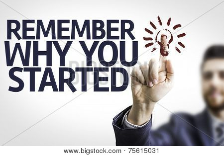 Business man pointing to transparent board with text: Remember Why You Started