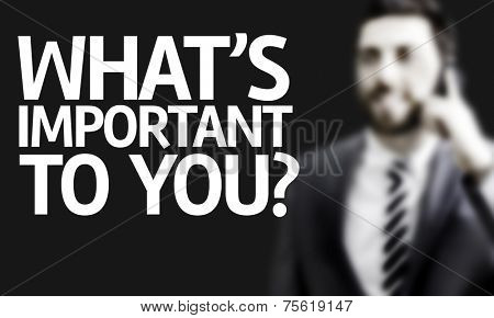 Business man with the text Whats Important To You? in a concept image