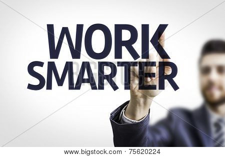 Business man pointing to transparent board with text: Work Smarter