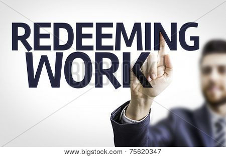 Business man pointing to transparent board with text: Redeeming Work