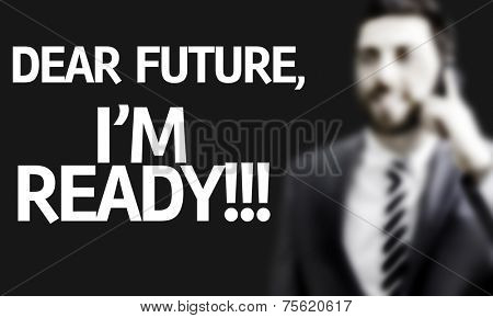Business man with the text Dear Future, Im Ready in a concept image