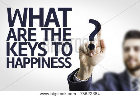 Business man pointing to transparent board with text: What Are The Keys to Happiness?