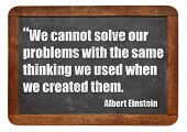 We cannot solve our problems with the same thinking we used when we created them  - a quote from Albert Einstein - white chalk text  on a vintage slate blackboard poster
