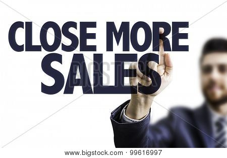 Business man pointing the text: Close More Sales