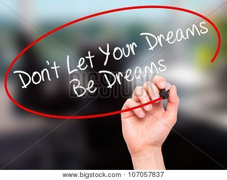 Man Hand writing Don't Let Your Dreams Be Dreams with black marker on visual screen.