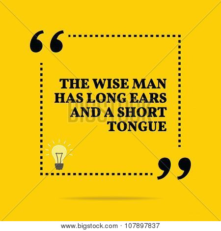 Inspirational Motivational Quote. The Wise Man Has Long Ears And A Short Tongue.