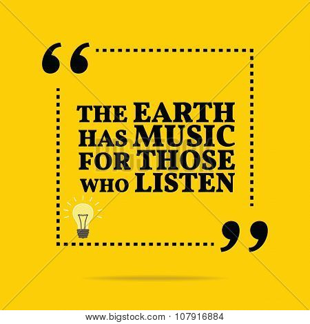 Inspirational Motivational Quote. The Earth Has Music For Those Who Listen.