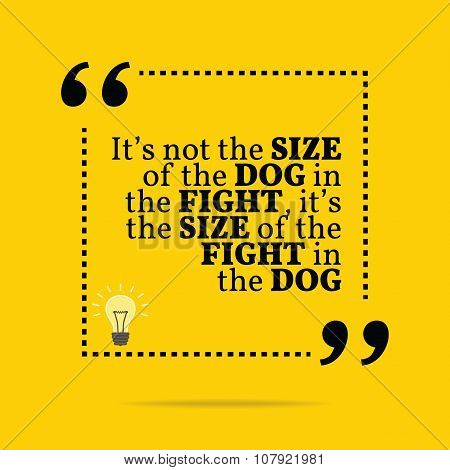 Inspirational Motivational Quote. It's Not The Size Of The Dog In The Fight, It's The Size Of The Fi