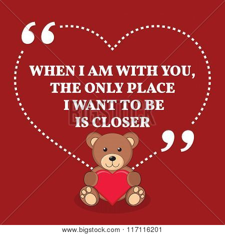 Inspirational Love Marriage Quote. When I Am With You, The Only Place I Want To Be Is Closer.