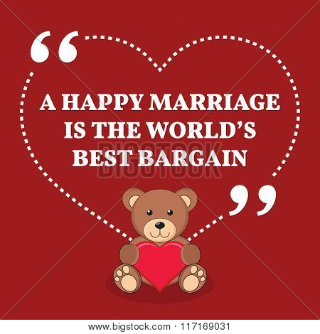 Inspirational Love Marriage Quote. A Happy Marriage Is The World's Best Bargain.