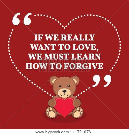 Inspirational Love Marriage Quote. If We Really Want To Love, We Must Learn How To Forgive.